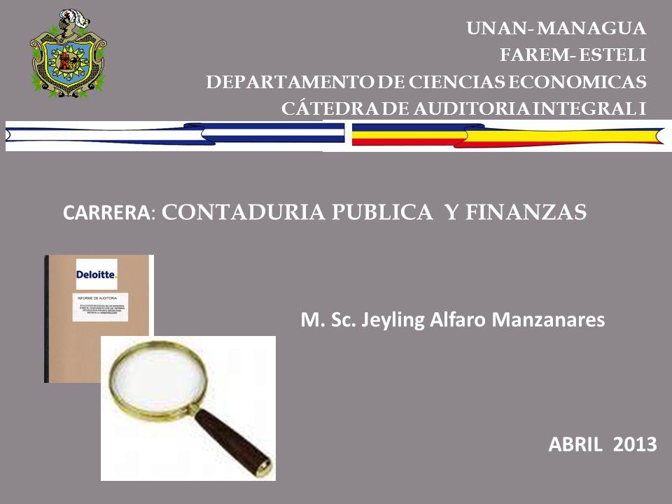 UNAN- MANAGUA FAREM- ESTELI DEPARTAMENTO DE CIENCIAS ECONOMICAS CÁTEDRA DE AUDITORIA INTEGRAL I CARRERA: CONTADURIA PUBLICA Y FINANZAS M. Sc. Jeyling
