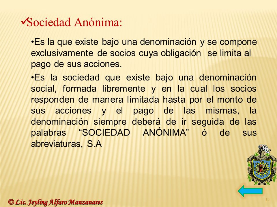 12 © Lic. Jeyling Alfaro Manzanares Sociedad Anónima: Es la que existe bajo una denominación y se compone exclusivamente de socios cuya obligación se