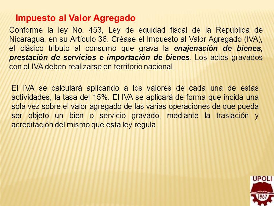 6 Impuesto al Valor Agregado Conforme la ley No. 453, Ley de equidad fiscal de la República de Nicaragua, en su Artículo 36. Créase el Impuesto al Val
