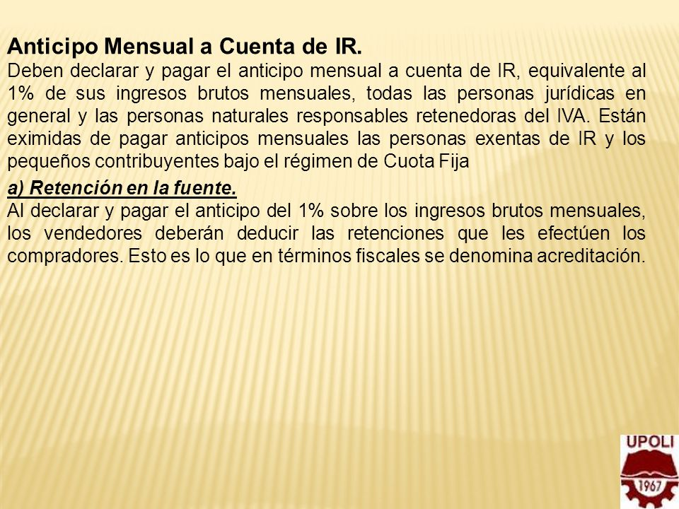 7 Anticipo Mensual a Cuenta de IR. Deben declarar y pagar el anticipo mensual a cuenta de IR, equivalente al 1% de sus ingresos brutos mensuales, toda