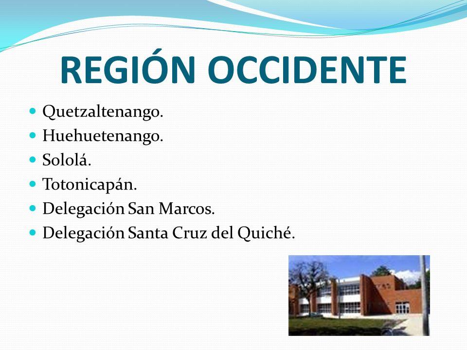 REGIÓN OCCIDENTE Quetzaltenango. Huehuetenango. Sololá. Totonicapán. Delegación San Marcos. Delegación Santa Cruz del Quiché.