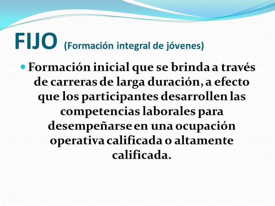 FIJO (Formación integral de jóvenes) Formación inicial que se brinda a través de carreras de larga duración, a efecto que los participantes desarrolle