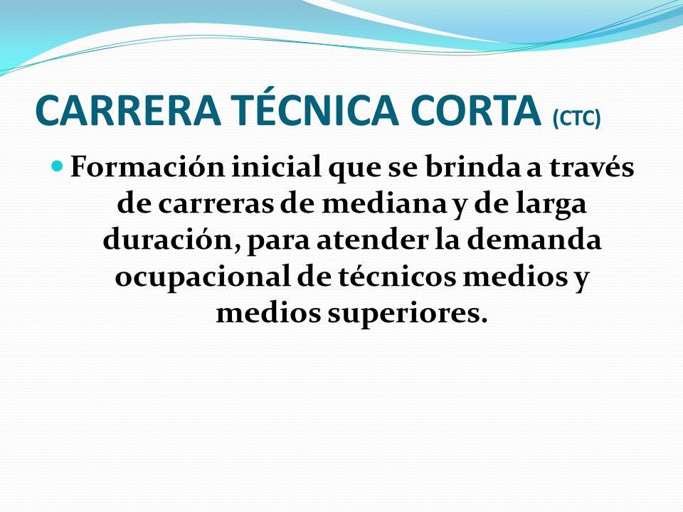 CARRERA TÉCNICA CORTA (CTC) Formación inicial que se brinda a través de carreras de mediana y de larga duración, para atender la demanda ocupacional d