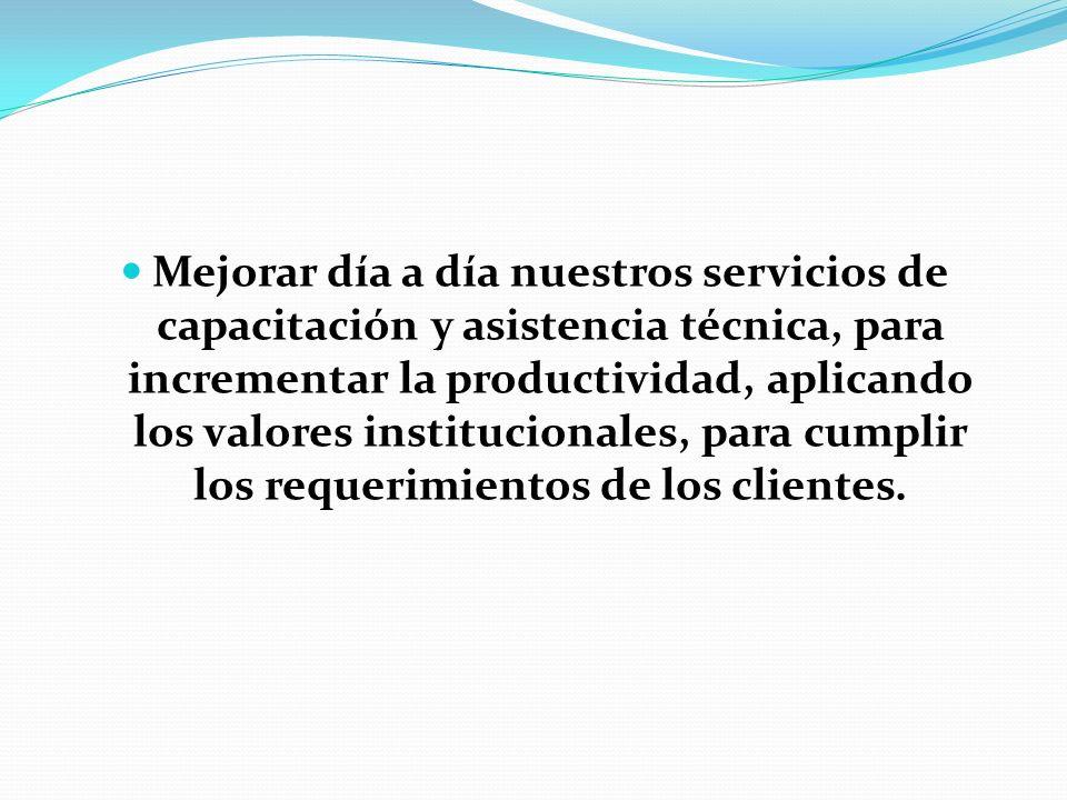 Mejorar día a día nuestros servicios de capacitación y asistencia técnica, para incrementar la productividad, aplicando los valores institucionales, p