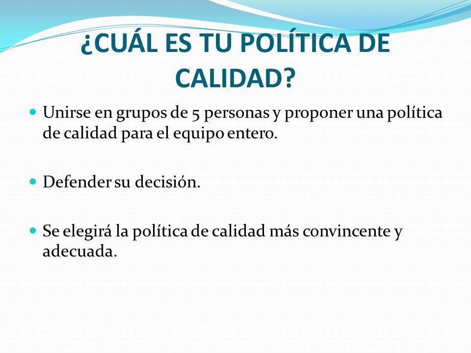 ¿CUÁL ES TU POLÍTICA DE CALIDAD? Unirse en grupos de 5 personas y proponer una política de calidad para el equipo entero. Defender su decisión. Se ele