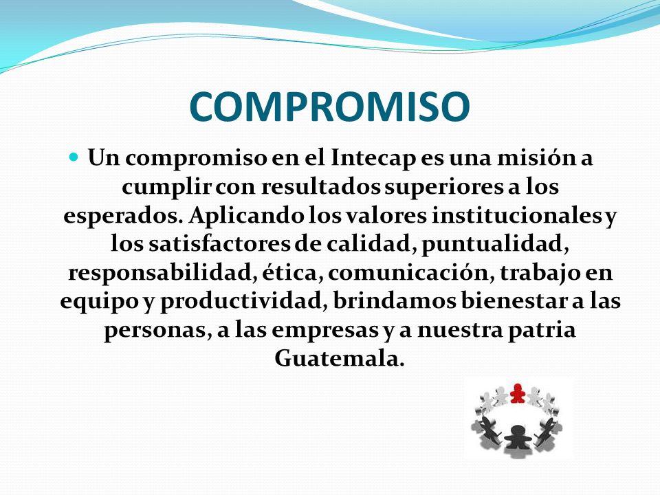 COMPROMISO Un compromiso en el Intecap es una misión a cumplir con resultados superiores a los esperados. Aplicando los valores institucionales y los