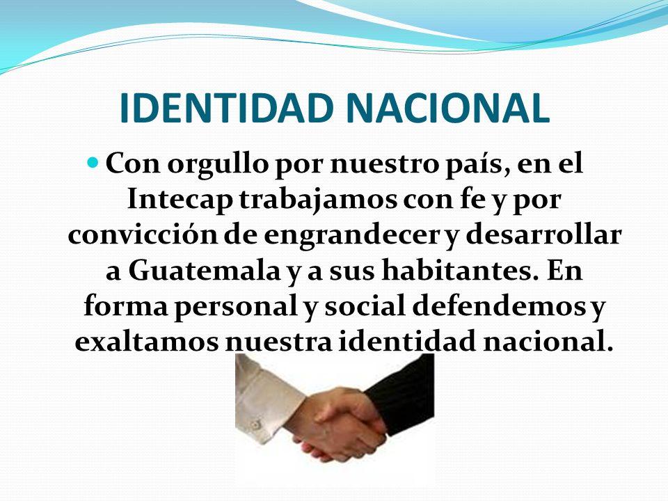 IDENTIDAD NACIONAL Con orgullo por nuestro país, en el Intecap trabajamos con fe y por convicción de engrandecer y desarrollar a Guatemala y a sus hab