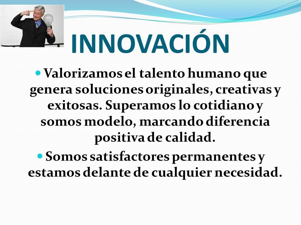 INNOVACIÓN Valorizamos el talento humano que genera soluciones originales, creativas y exitosas. Superamos lo cotidiano y somos modelo, marcando difer