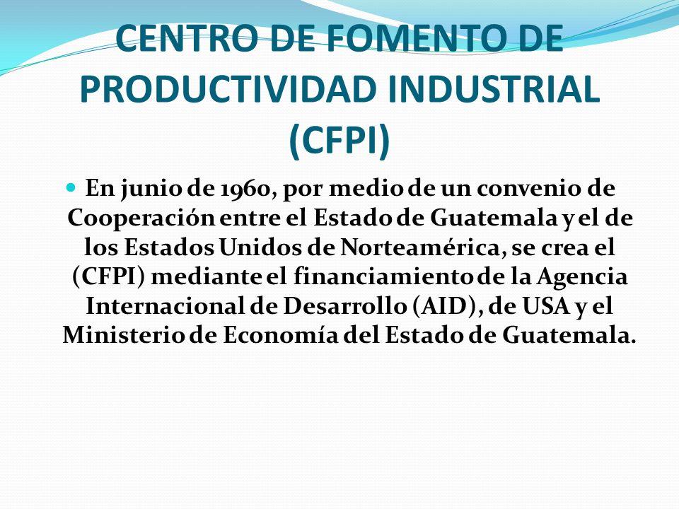 CENTRO DE FOMENTO DE PRODUCTIVIDAD INDUSTRIAL (CFPI) En junio de 1960, por medio de un convenio de Cooperación entre el Estado de Guatemala y el de lo