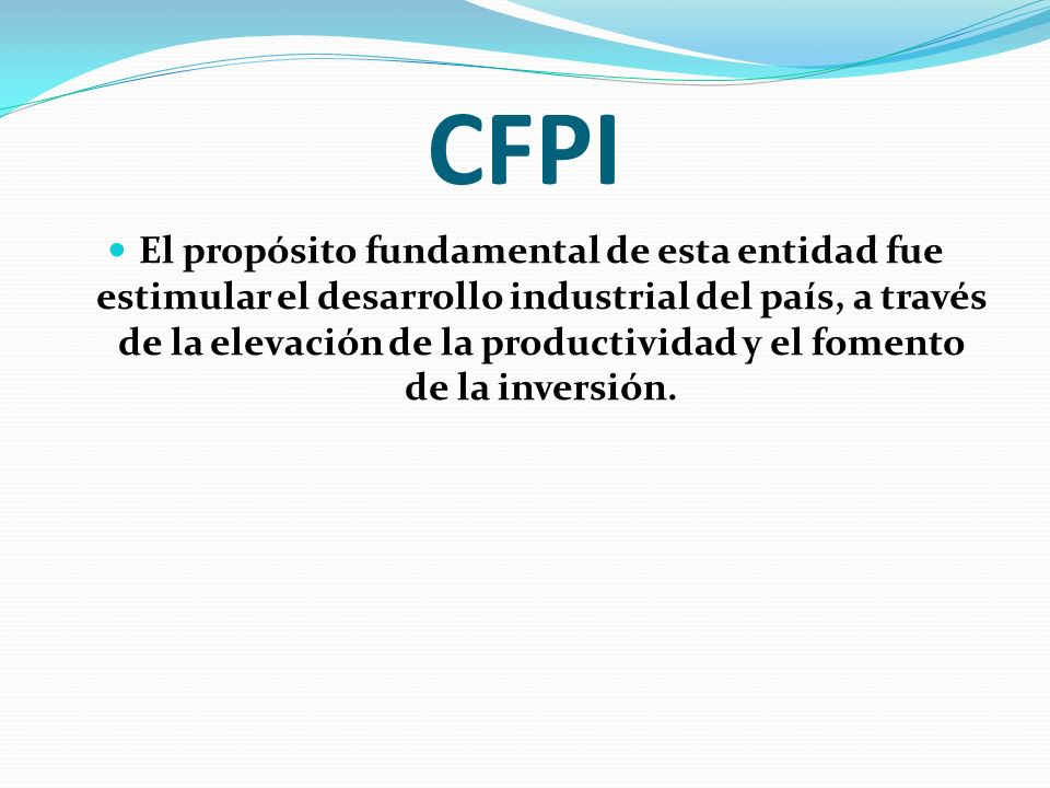 CFPI El propósito fundamental de esta entidad fue estimular el desarrollo industrial del país, a través de la elevación de la productividad y el fomen