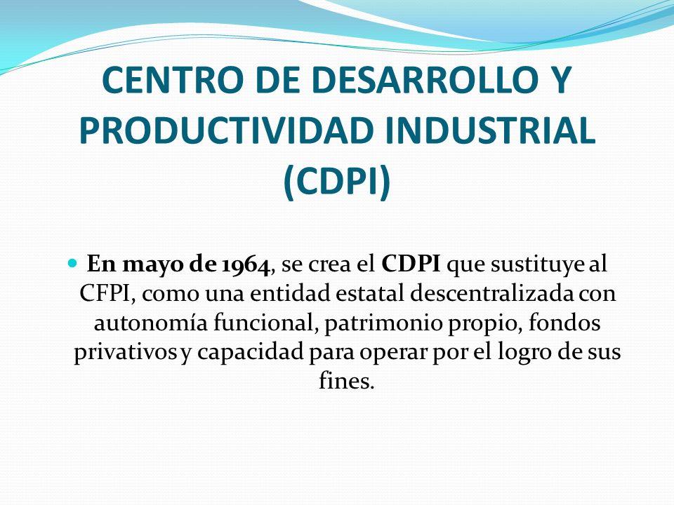 CENTRO DE DESARROLLO Y PRODUCTIVIDAD INDUSTRIAL (CDPI) En mayo de 1964, se crea el CDPI que sustituye al CFPI, como una entidad estatal descentralizad