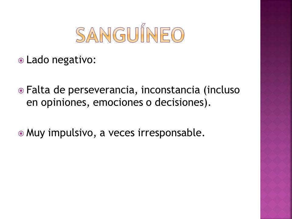 Lado negativo: Falta de perseverancia, inconstancia (incluso en opiniones, emociones o decisiones). Muy impulsivo, a veces irresponsable.