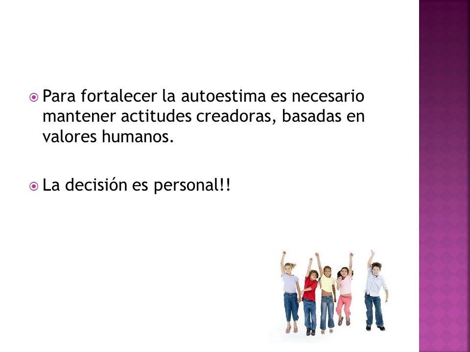 Para fortalecer la autoestima es necesario mantener actitudes creadoras, basadas en valores humanos. La decisión es personal!!