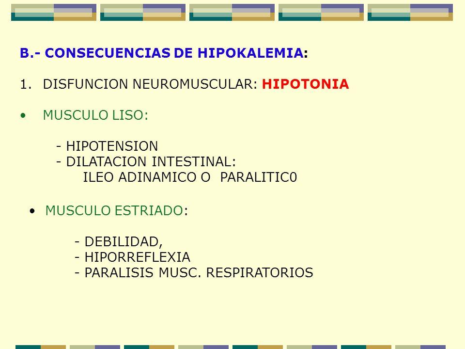B.- CONSECUENCIAS DE HIPOKALEMIA: 1.DISFUNCION NEUROMUSCULAR: HIPOTONIA MUSCULO LISO: - HIPOTENSION - DILATACION INTESTINAL: ILEO ADINAMICO O PARALITI