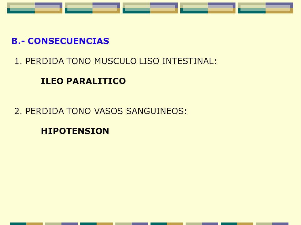 B.- CONSECUENCIAS 1. PERDIDA TONO MUSCULO LISO INTESTINAL: ILEO PARALITICO 2. PERDIDA TONO VASOS SANGUINEOS: HIPOTENSION