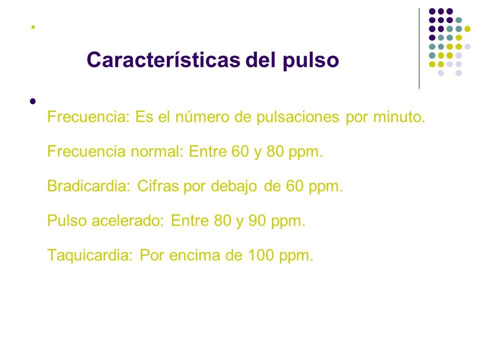 . Frecuencia: Es el número de pulsaciones por minuto. Frecuencia normal: Entre 60 y 80 ppm. Bradicardia: Cifras por debajo de 60 ppm. Pulso acelerado: