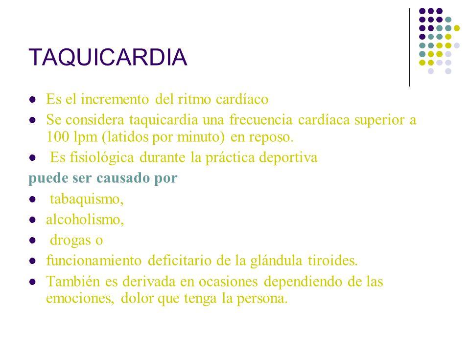 TAQUICARDIA Es el incremento del ritmo cardíaco Se considera taquicardia una frecuencia cardíaca superior a 100 lpm (latidos por minuto) en reposo. Es