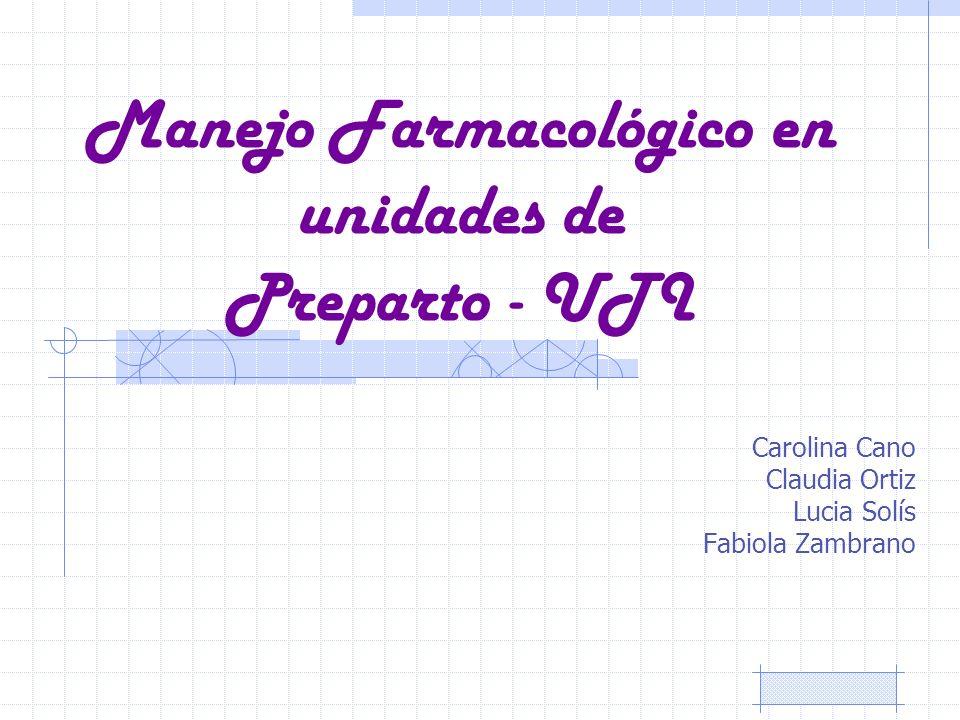 Manejo Farmacológico en unidades de Preparto - UTI Carolina Cano Claudia Ortiz Lucia Solís Fabiola Zambrano