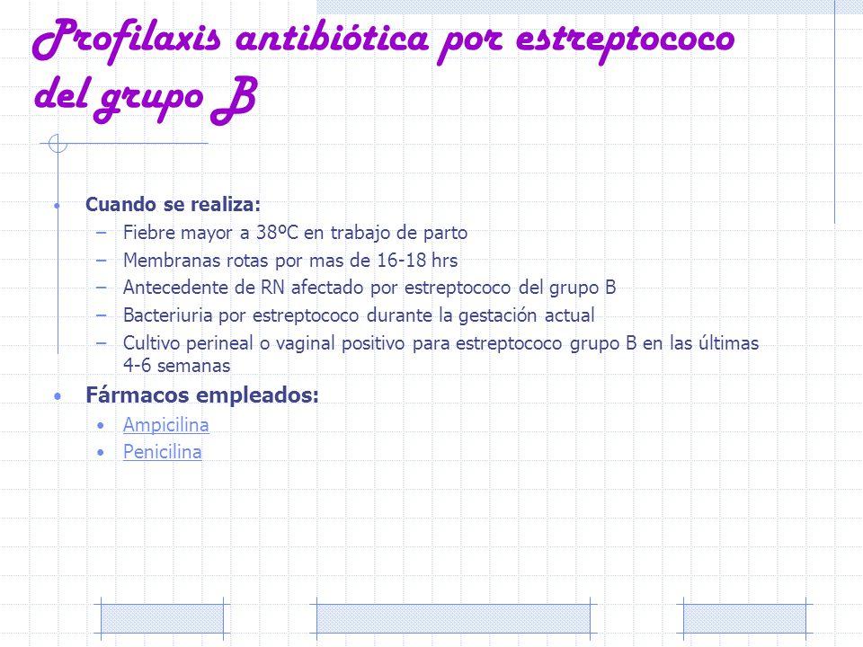 Profilaxis antibiótica por estreptococo del grupo B Cuando se realiza: –Fiebre mayor a 38ºC en trabajo de parto –Membranas rotas por mas de 16-18 hrs
