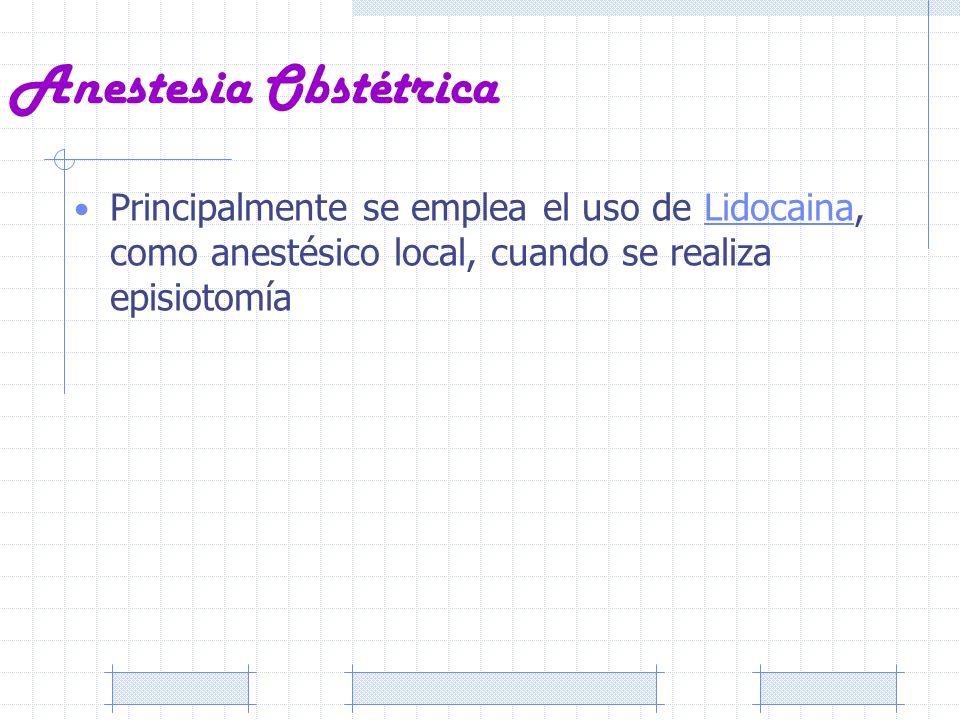 Anestesia Obstétrica Principalmente se emplea el uso de Lidocaina, como anestésico local, cuando se realiza episiotomíaLidocaina