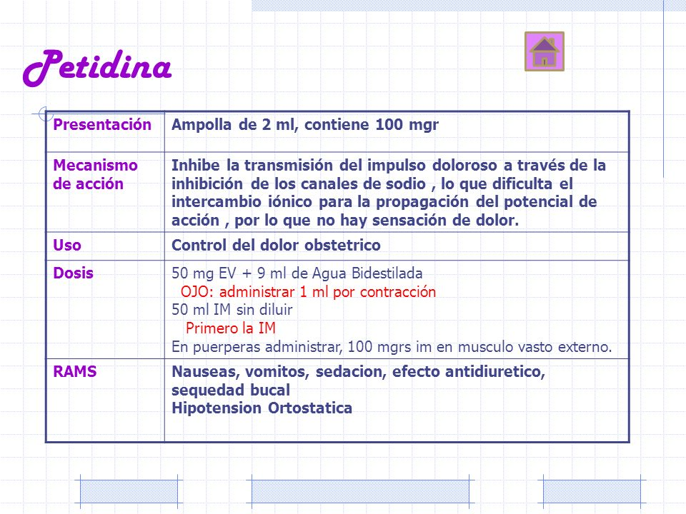 Petidina PresentaciónAmpolla de 2 ml, contiene 100 mgr Mecanismo de acción Inhibe la transmisión del impulso doloroso a través de la inhibición de los