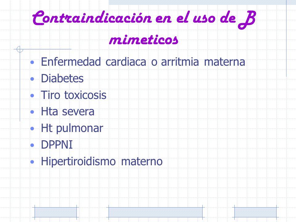 Contraindicación en el uso de B mimeticos Enfermedad cardiaca o arritmia materna Diabetes Tiro toxicosis Hta severa Ht pulmonar DPPNI Hipertiroidismo