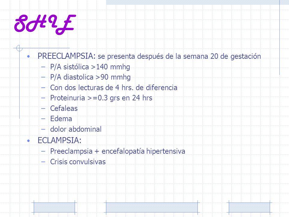 SHIE PREECLAMPSIA: se presenta después de la semana 20 de gestación –P/A sistólica >140 mmhg –P/A diastolica >90 mmhg –Con dos lecturas de 4 hrs. de d