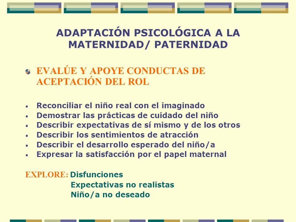 ADAPTACIÓN PSICOLÓGICA A LA MATERNIDAD/ PATERNIDAD EVALÚE Y APOYE CONDUCTAS DE ACEPTACIÓN DEL ROL Reconciliar el niño real con el imaginado Demostrar