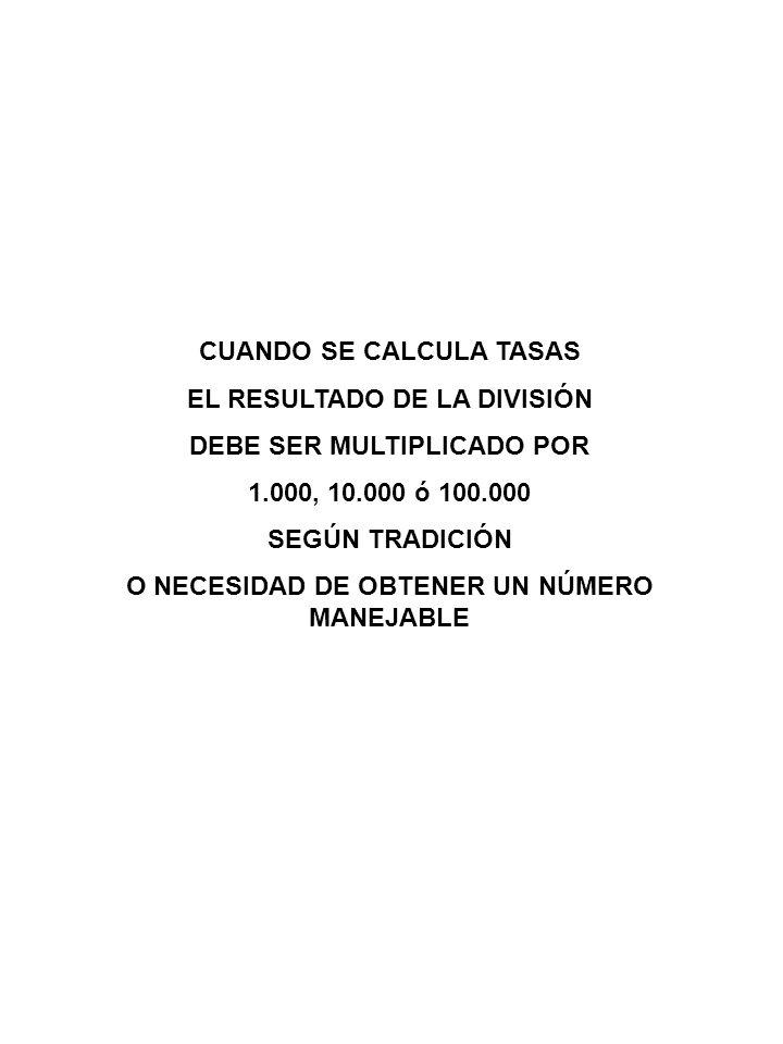 CUANDO SE CALCULA TASAS EL RESULTADO DE LA DIVISIÓN DEBE SER MULTIPLICADO POR 1.000, 10.000 ó 100.000 SEGÚN TRADICIÓN O NECESIDAD DE OBTENER UN NÚMERO