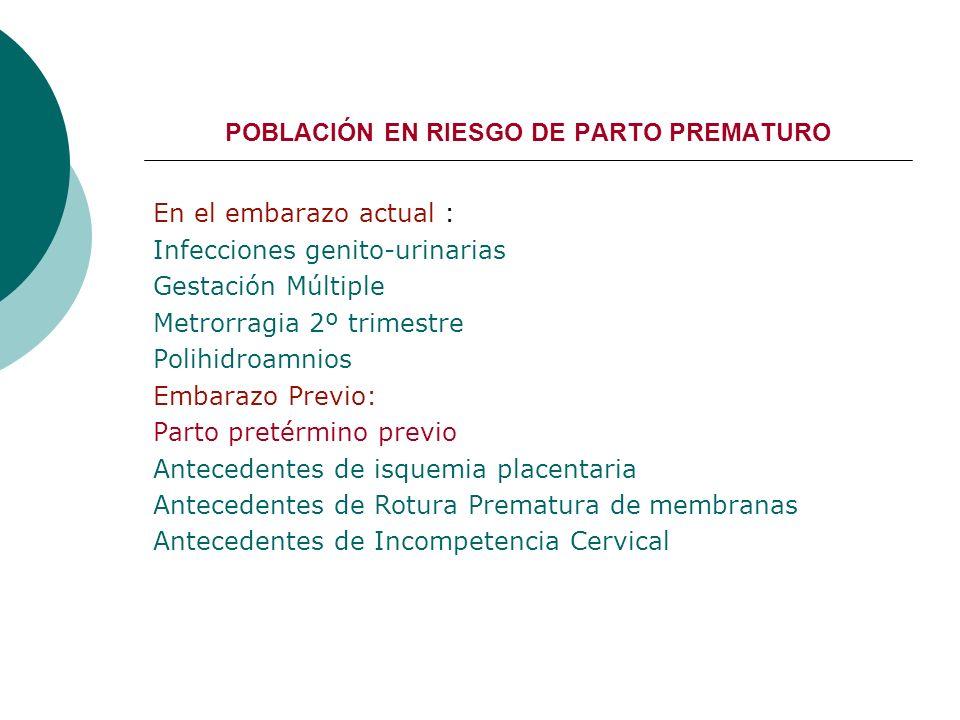 POBLACIÓN EN RIESGO DE PARTO PREMATURO En el embarazo actual : Infecciones genito-urinarias Gestación Múltiple Metrorragia 2º trimestre Polihidroamnio