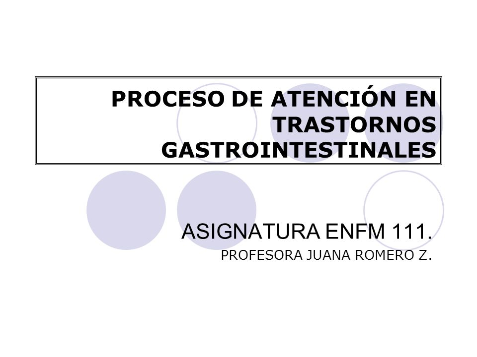 PROCESO DE ATENCIÓN EN TRASTORNOS GASTROINTESTINALES ASIGNATURA ENFM 111. PROFESORA JUANA ROMERO Z.