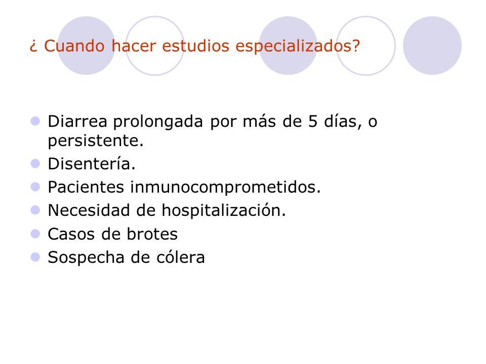 ¿ Cuando hacer estudios especializados? Diarrea prolongada por más de 5 días, o persistente. Disentería. Pacientes inmunocomprometidos. Necesidad de h