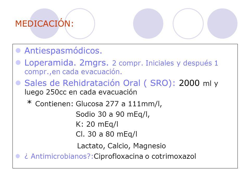 MEDICACIÓN: Antiespasmódicos. Loperamida. 2mgrs. 2 compr. Iniciales y después 1 compr.,en cada evacuación. Sales de Rehidratación Oral ( SRO): 2000 ml