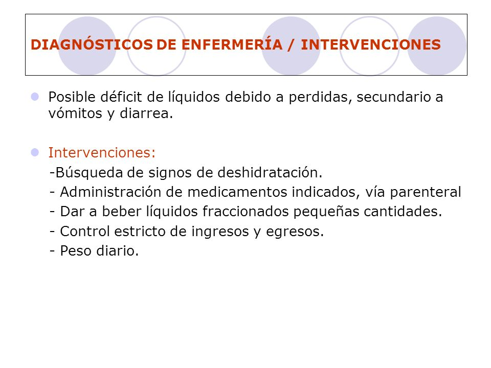 DIAGNÓSTICOS DE ENFERMERÍA / INTERVENCIONES Posible déficit de líquidos debido a perdidas, secundario a vómitos y diarrea. Intervenciones: -Búsqueda d