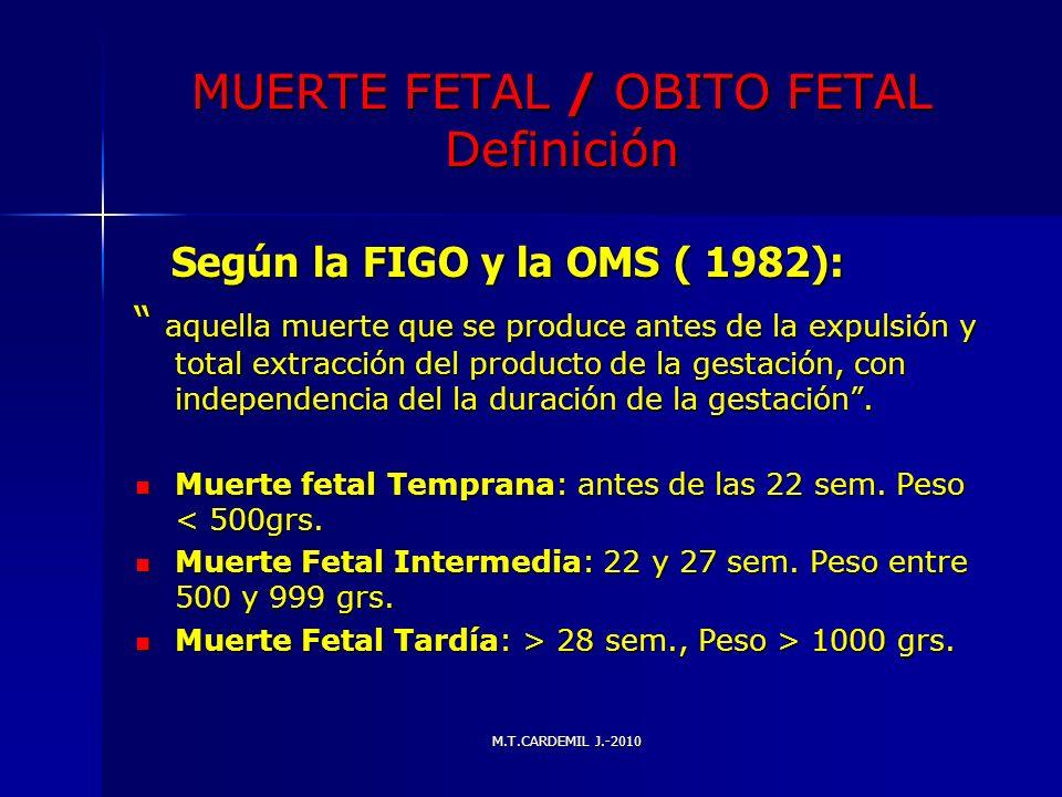 M.T.CARDEMIL J.-2010 MUERTE FETAL / OBITO FETAL Definición Según la FIGO y la OMS ( 1982): Según la FIGO y la OMS ( 1982): aquella muerte que se produ