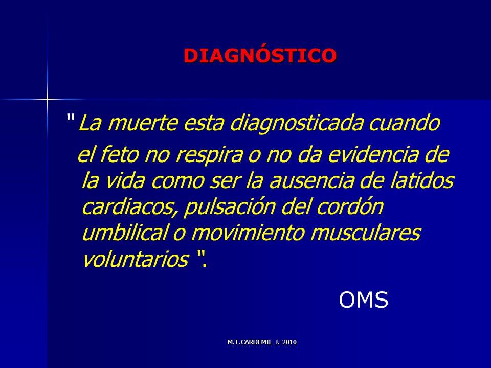 M.T.CARDEMIL J.-2010 DIAGNÓSTICO La muerte esta diagnosticada cuando el feto no respira o no da evidencia de la vida como ser la ausencia de latidos c