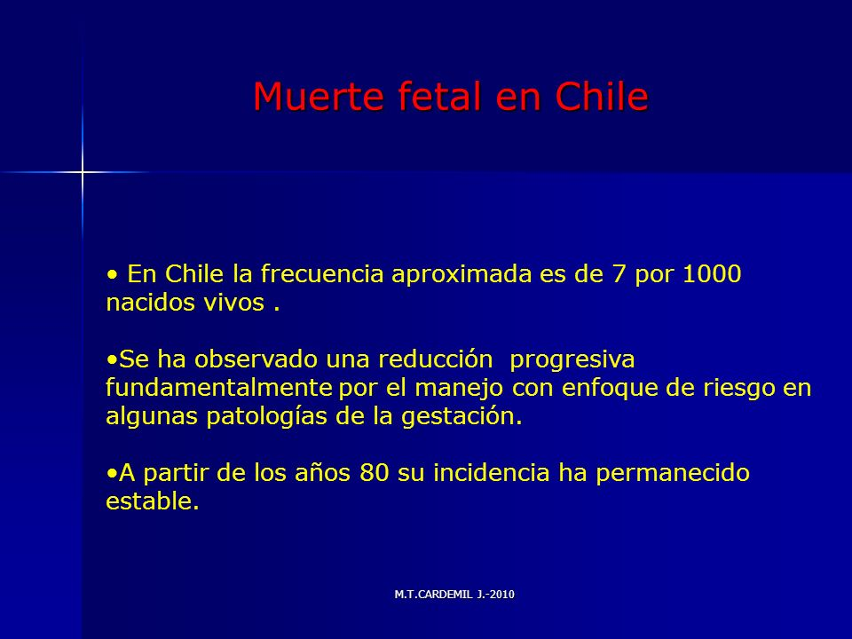 M.T.CARDEMIL J.-2010 Muerte fetal en Chile En Chile la frecuencia aproximada es de 7 por 1000 nacidos vivos. Se ha observado una reducción progresiva