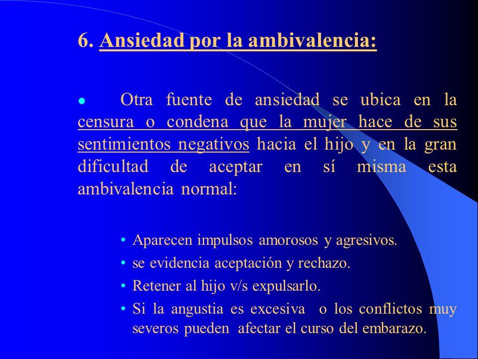 6. Ansiedad por la ambivalencia: Otra fuente de ansiedad se ubica en la censura o condena que la mujer hace de sus sentimientos negativos hacia el hij