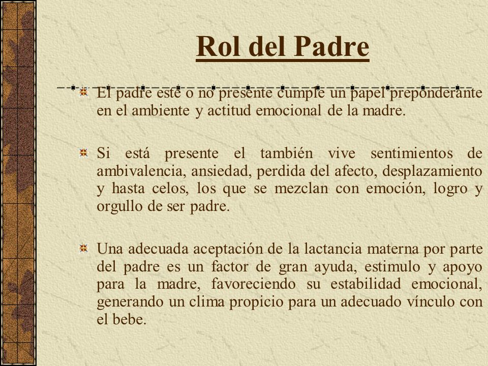 Rol del Padre El padre esté o no presente cumple un papel preponderante en el ambiente y actitud emocional de la madre. Si está presente el también vi