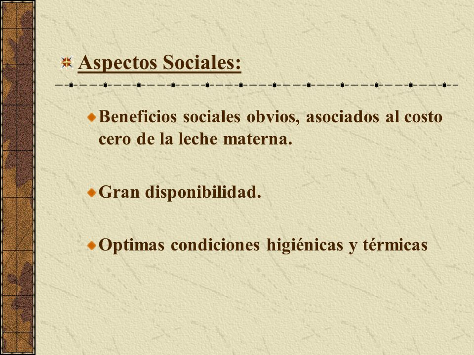 Aspectos Sociales: Beneficios sociales obvios, asociados al costo cero de la leche materna. Gran disponibilidad. Optimas condiciones higiénicas y térm