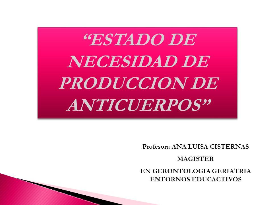 ESTADO DE NECESIDAD DE PRODUCCION DE ANTICUERPOS Profesora ANA LUISA CISTERNAS MAGISTER EN GERONTOLOGIA GERIATRIA ENTORNOS EDUCACTIVOS