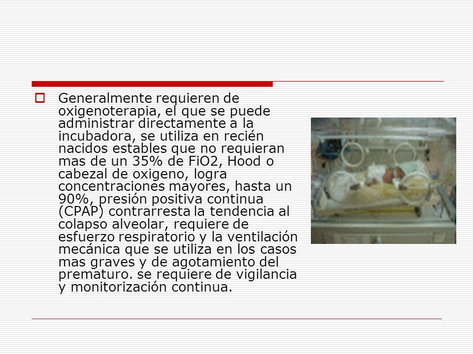 Generalmente requieren de oxigenoterapia, el que se puede administrar directamente a la incubadora, se utiliza en recién nacidos estables que no requi