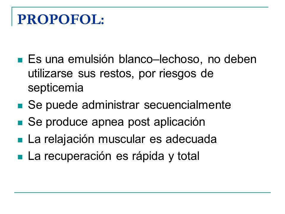 PROPOFOL: Es una emulsión blanco–lechoso, no deben utilizarse sus restos, por riesgos de septicemia Se puede administrar secuencialmente Se produce ap