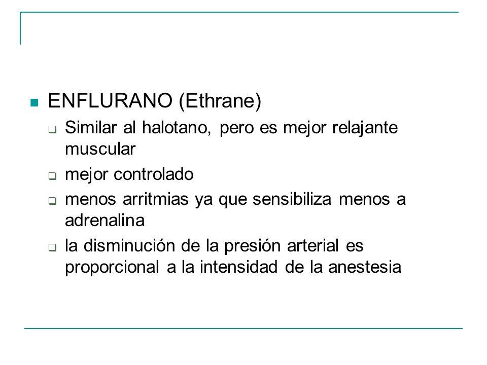 ENFLURANO (Ethrane) Similar al halotano, pero es mejor relajante muscular mejor controlado menos arritmias ya que sensibiliza menos a adrenalina la di