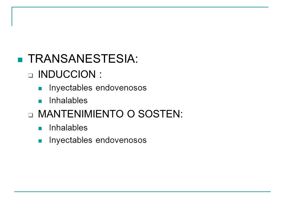 TRANSANESTESIA: INDUCCION : Inyectables endovenosos Inhalables MANTENIMIENTO O SOSTEN: Inhalables Inyectables endovenosos