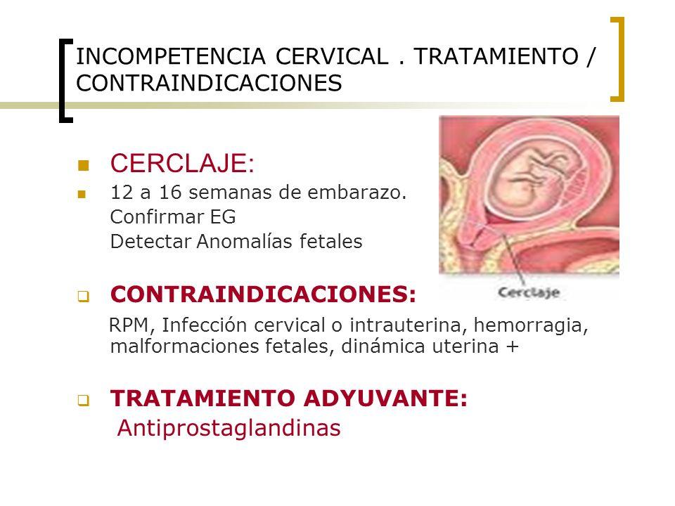 INCOMPETENCIA CERVICAL. TRATAMIENTO / CONTRAINDICACIONES CERCLAJE: 12 a 16 semanas de embarazo. Confirmar EG Detectar Anomalías fetales CONTRAINDICACI