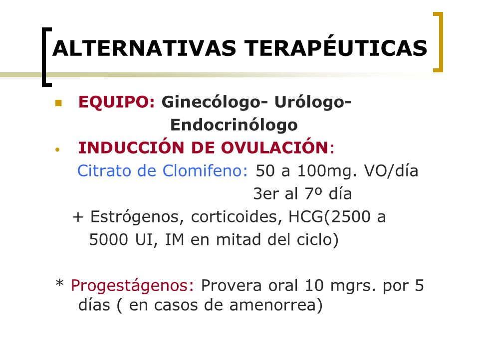 ALTERNATIVAS TERAPÉUTICAS EQUIPO: Ginecólogo- Urólogo- Endocrinólogo INDUCCIÓN DE OVULACIÓN: Citrato de Clomifeno: 50 a 100mg. VO/día 3er al 7º día +