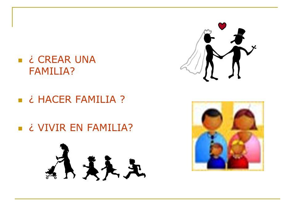 ¿ CREAR UNA FAMILIA? ¿ HACER FAMILIA ? ¿ VIVIR EN FAMILIA?