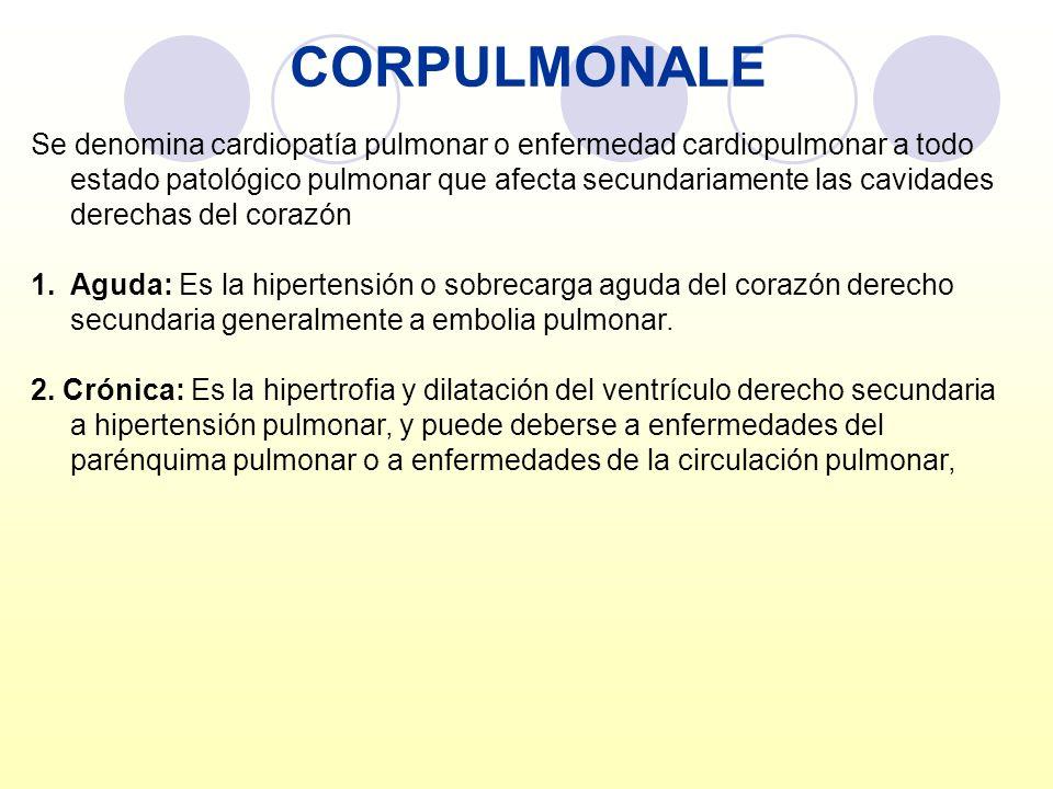 CORPULMONALE Se denomina cardiopatía pulmonar o enfermedad cardiopulmonar a todo estado patológico pulmonar que afecta secundariamente las cavidades d