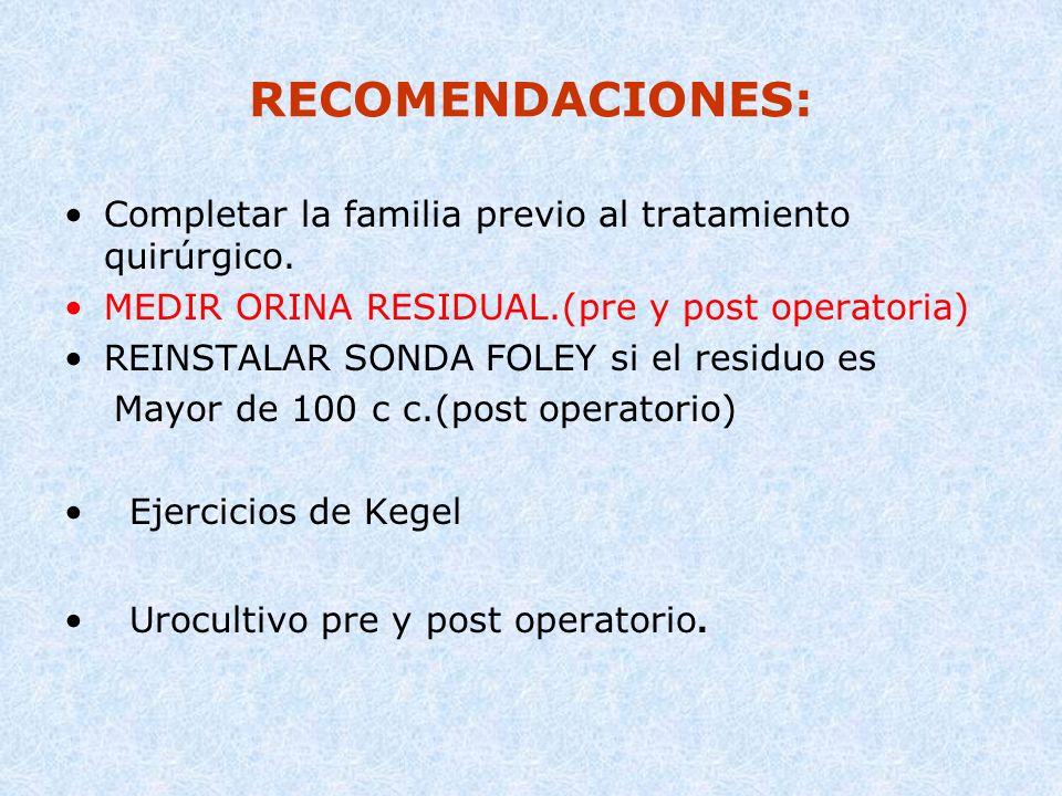RECOMENDACIONES: Completar la familia previo al tratamiento quirúrgico. MEDIR ORINA RESIDUAL.(pre y post operatoria) REINSTALAR SONDA FOLEY si el resi